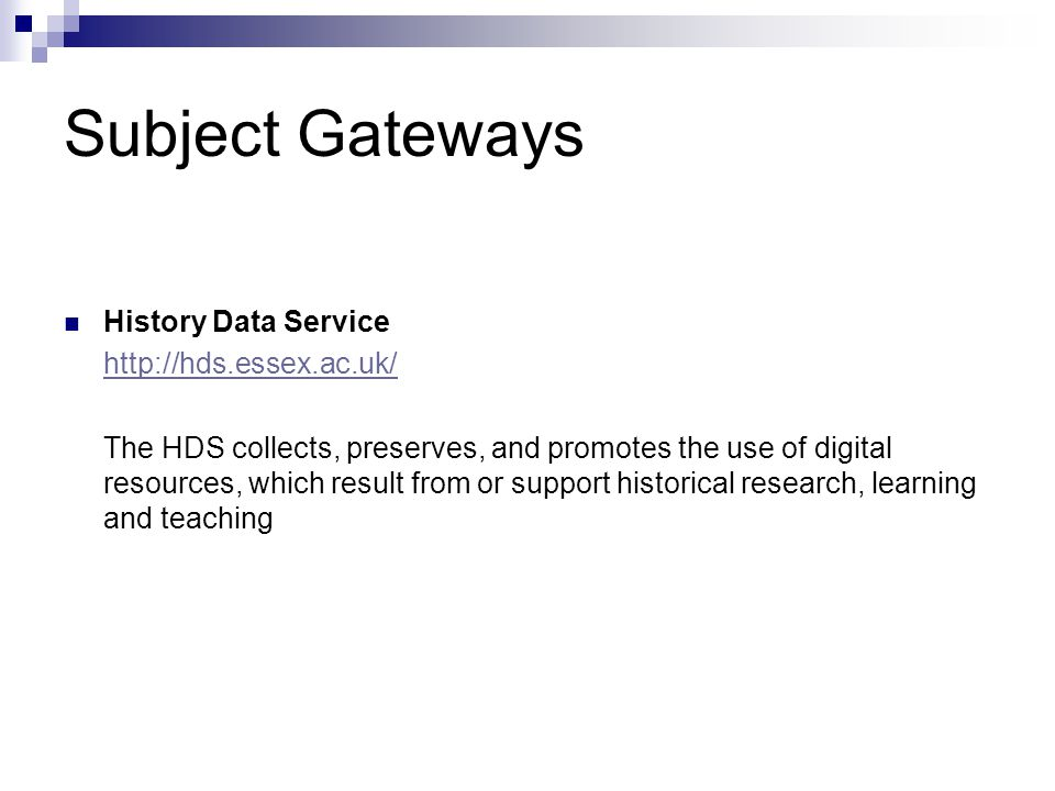 Subject Gateways History Data Service http://hds.essex.ac.uk/ The HDS collects, preserves, and promotes the use of digital resources, which result from or support historical research, learning and teaching