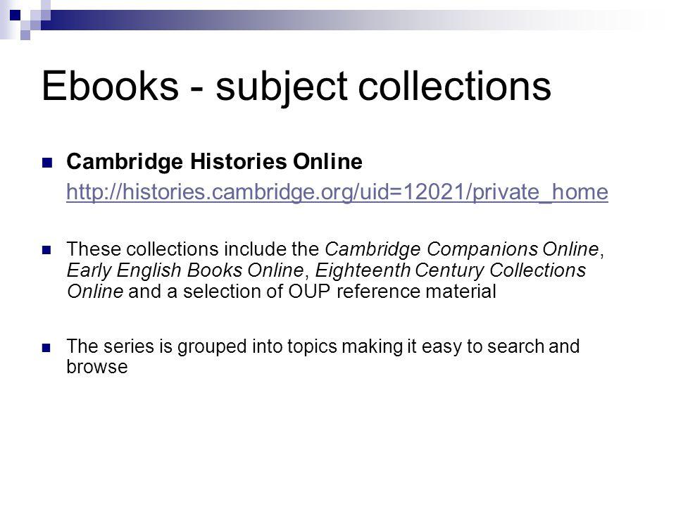 Ebooks - subject collections Cambridge Histories Online http://histories.cambridge.org/uid=12021/private_home These collections include the Cambridge Companions Online, Early English Books Online, Eighteenth Century Collections Online and a selection of OUP reference material The series is grouped into topics making it easy to search and browse