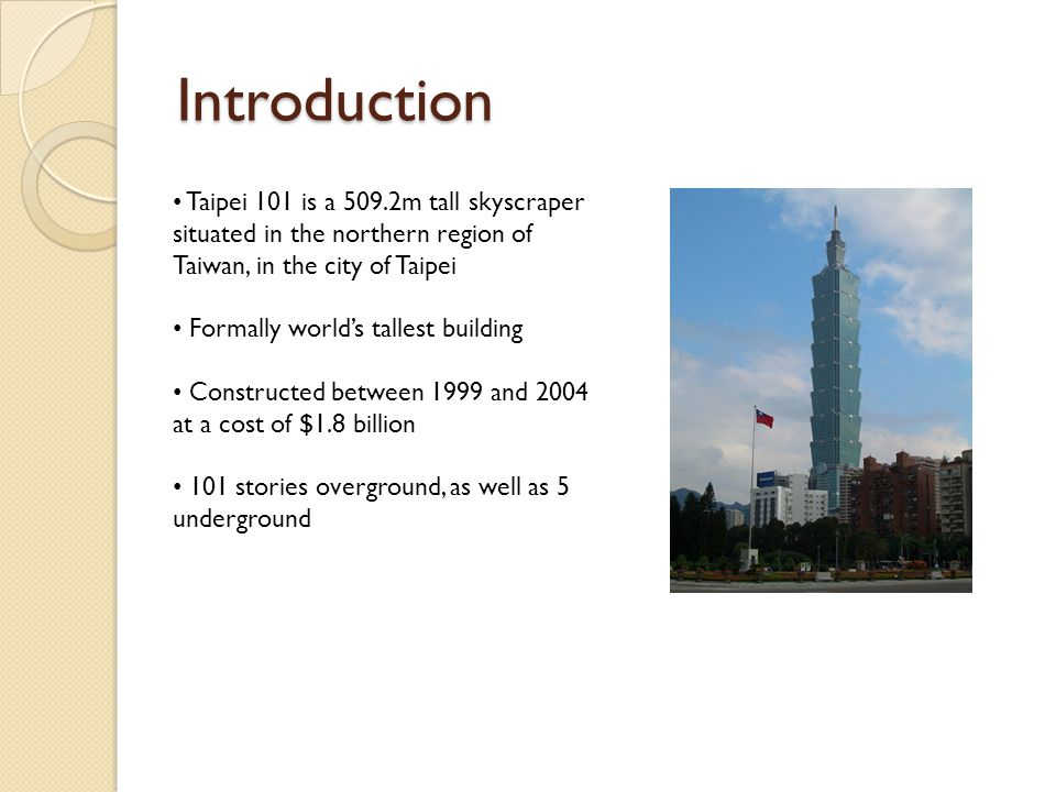 Introduction Taipei 101 is a 509.2m tall skyscraper situated in the northern region of Taiwan, in the city of Taipei Formally world's tallest building