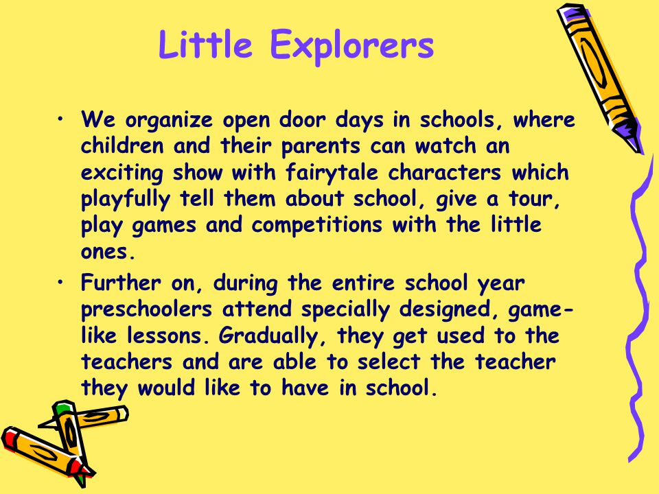 Little Explorers We organize open door days in schools, where children and their parents can watch an exciting show with fairytale characters which playfully tell them about school, give a tour, play games and competitions with the little ones.