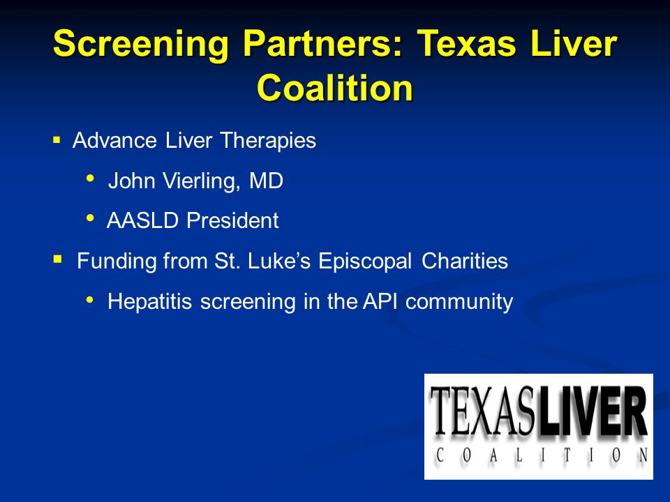 Screening Partners: Texas Liver Coalition  Advance Liver Therapies John Vierling, MD AASLD President  Funding from St. Luke's Episcopal Charities He