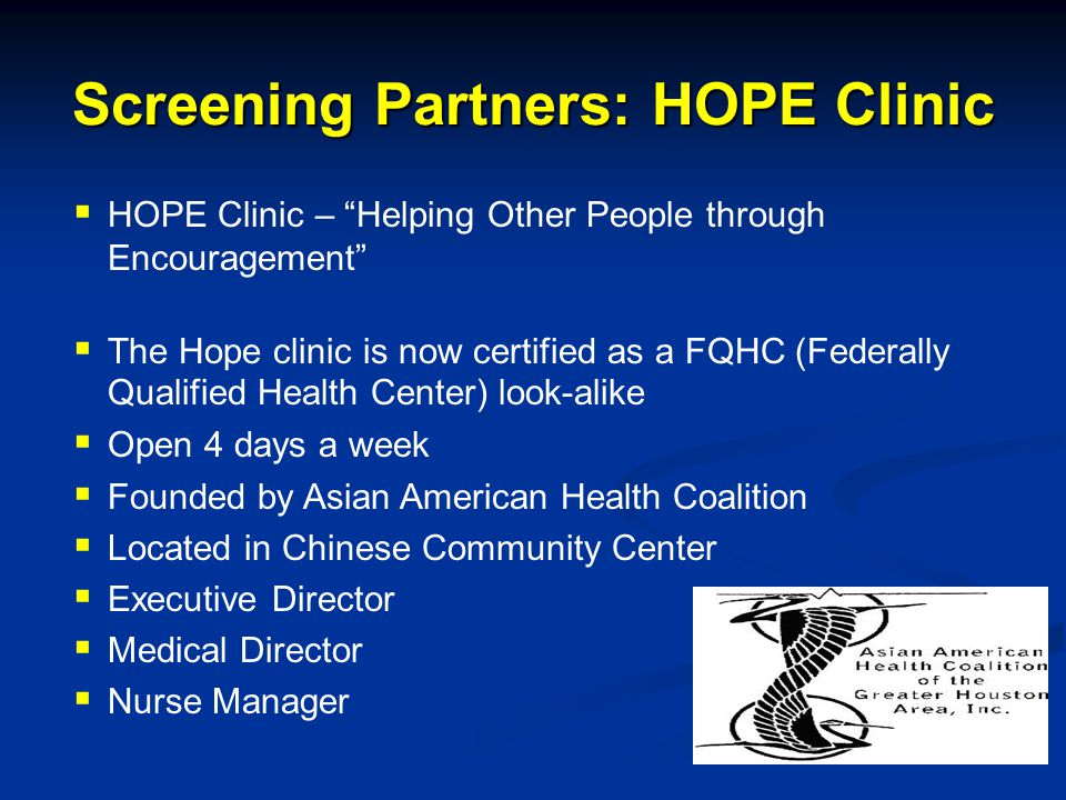 Screening Partners: HOPE Clinic  HOPE Clinic – Helping Other People through Encouragement  The Hope clinic is now certified as a FQHC (Federally Qualified Health Center) look-alike  Open 4 days a week  Founded by Asian American Health Coalition  Located in Chinese Community Center  Executive Director  Medical Director  Nurse Manager