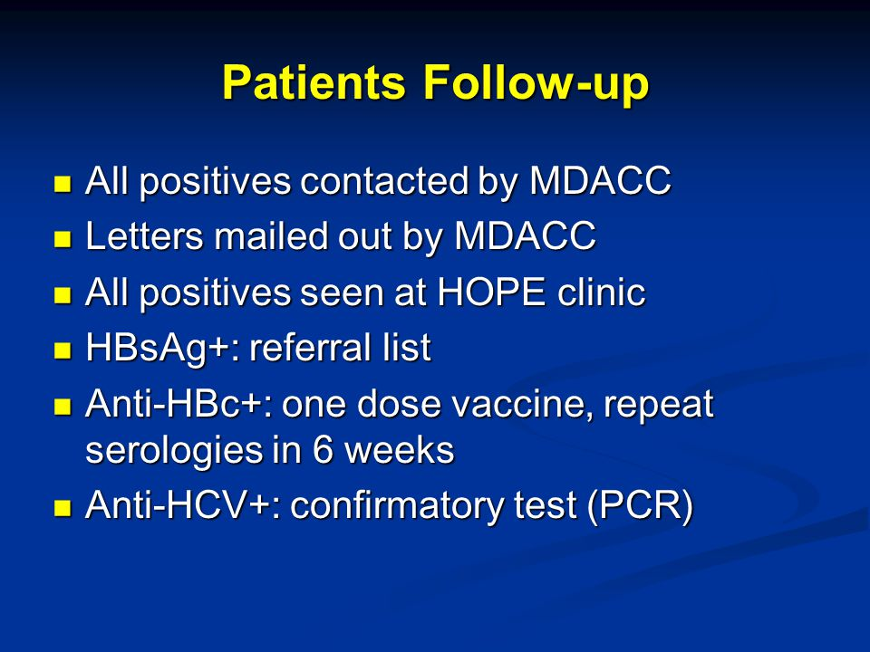 Patients Follow-up All positives contacted by MDACC All positives contacted by MDACC Letters mailed out by MDACC Letters mailed out by MDACC All positives seen at HOPE clinic All positives seen at HOPE clinic HBsAg+: referral list HBsAg+: referral list Anti-HBc+: one dose vaccine, repeat serologies in 6 weeks Anti-HBc+: one dose vaccine, repeat serologies in 6 weeks Anti-HCV+: confirmatory test (PCR) Anti-HCV+: confirmatory test (PCR)