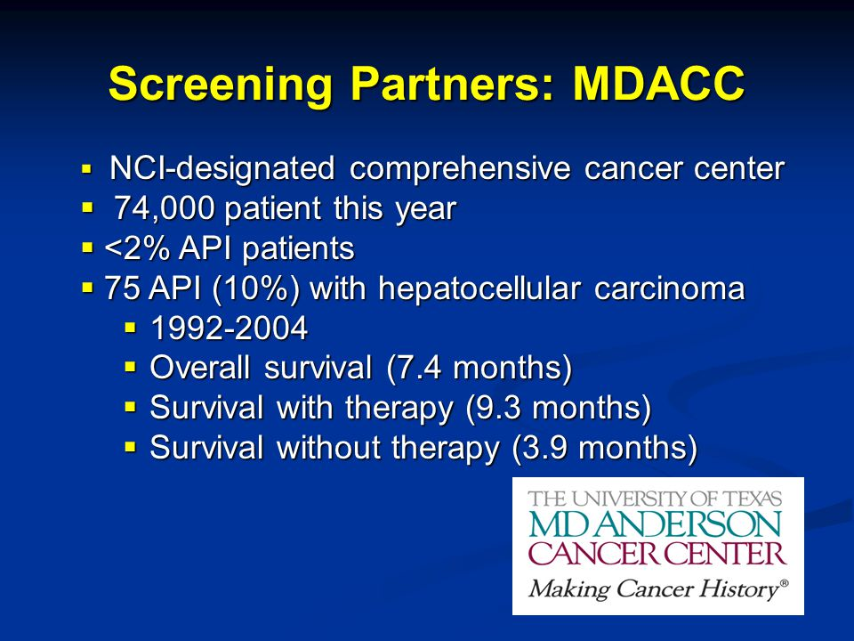  NCI-designated comprehensive cancer center  74,000 patient this year  <2% API patients  75 API (10%) with hepatocellular carcinoma  1992-2004  Overall survival (7.4 months)  Survival with therapy (9.3 months)  Survival without therapy (3.9 months) Screening Partners: MDACC