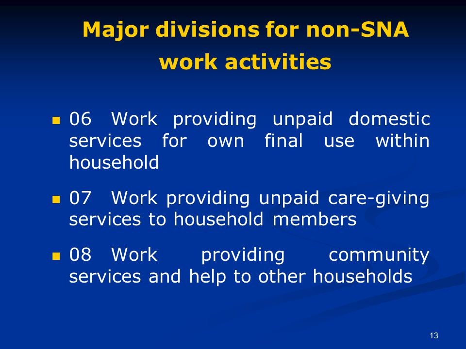 13 Major divisions for non-SNA work activities 06 Work providing unpaid domestic services for own final use within household 07 Work providing unpaid care-giving services to household members 08 Work providing community services and help to other households