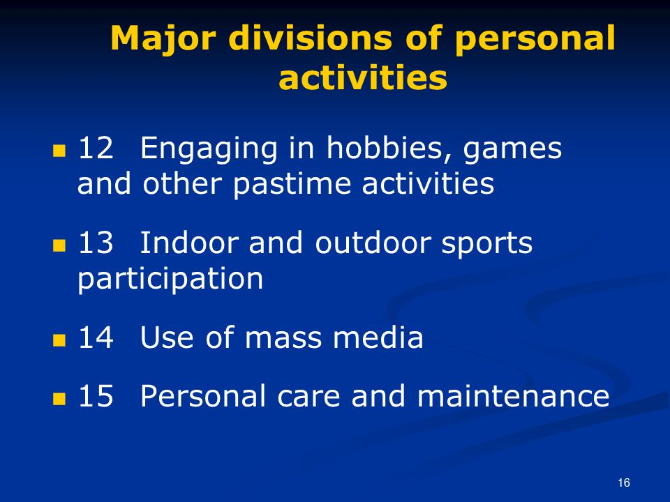 16 Major divisions of personal activities 12 Engaging in hobbies, games and other pastime activities 13 Indoor and outdoor sports participation 14 Use of mass media 15 Personal care and maintenance