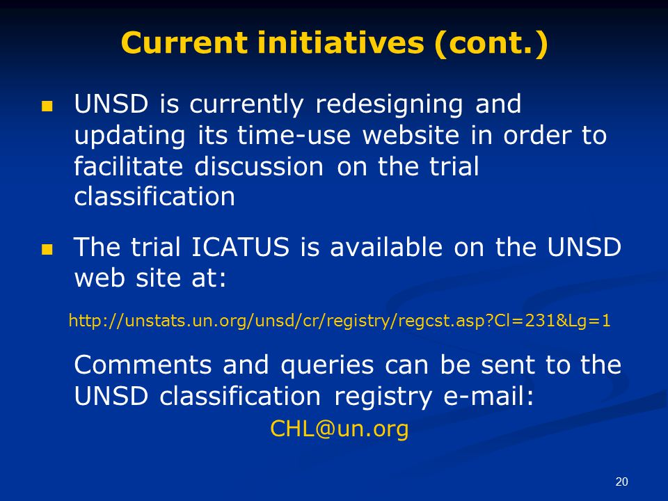 20 Current initiatives (cont.) UNSD is currently redesigning and updating its time-use website in order to facilitate discussion on the trial classification The trial ICATUS is available on the UNSD web site at: http://unstats.un.org/unsd/cr/registry/regcst.asp?Cl=231&Lg=1 Comments and queries can be sent to the UNSD classification registry e-mail: CHL@un.org