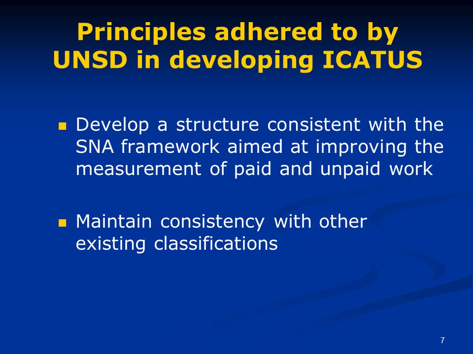 7 Principles adhered to by UNSD in developing ICATUS Develop a structure consistent with the SNA framework aimed at improving the measurement of paid and unpaid work Maintain consistency with other existing classifications