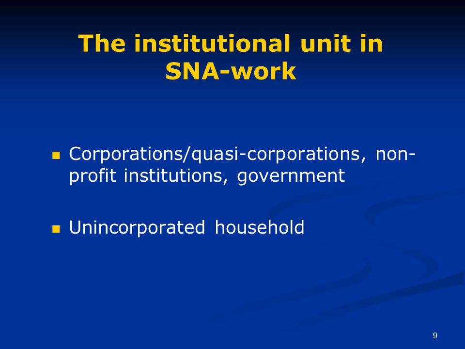 9 The institutional unit in SNA-work Corporations/quasi-corporations, non- profit institutions, government Unincorporated household