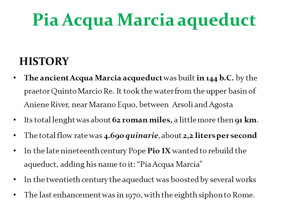 Pia Acqua Marcia aqueduct HISTORY The ancient Acqua Marcia acqueduct was built in 144 b.C. by the praetor Quinto Marcio Re. It took the water from the