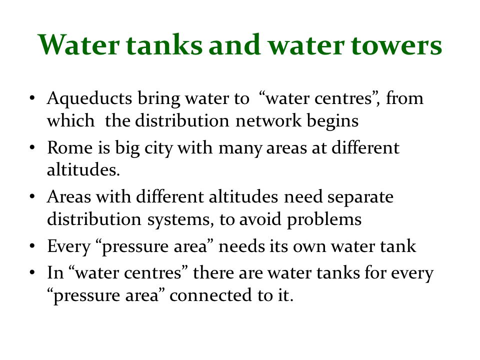 Water tanks and water towers Aqueducts bring water to water centres , from which the distribution network begins Rome is big city with many areas at different altitudes.