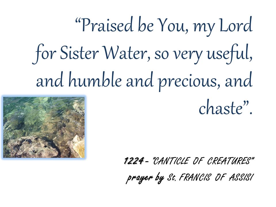 1224 Praised be You, my Lord for Sister Water, so very useful, and humble and precious, and chaste .
