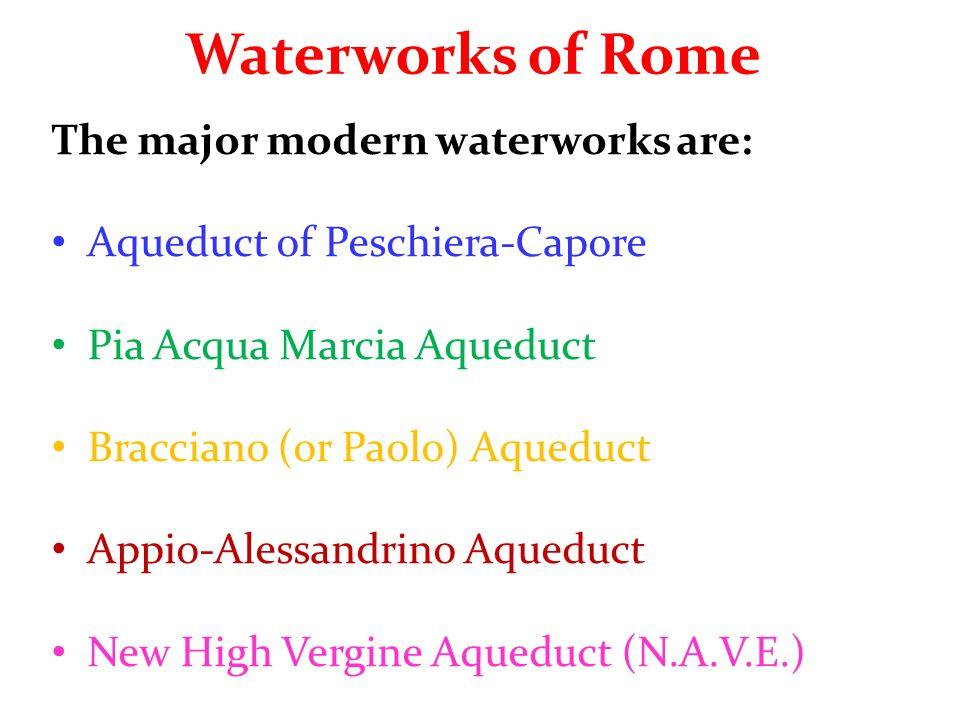 Waterworks of Rome The major modern waterworks are: Aqueduct of Peschiera-Capore Pia Acqua Marcia Aqueduct Bracciano (or Paolo) Aqueduct Appio-Alessandrino Aqueduct New High Vergine Aqueduct (N.A.V.E.)