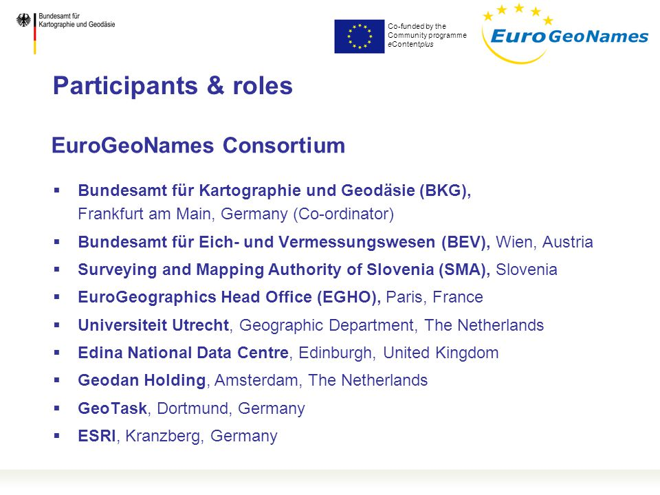 Co-funded by the Community programme eContentplus EuroGeoNames Consortium  Bundesamt für Kartographie und Geodäsie (BKG), Frankfurt am Main, Germany (Co-ordinator)  Bundesamt für Eich- und Vermessungswesen (BEV), Wien, Austria  Surveying and Mapping Authority of Slovenia (SMA), Slovenia  EuroGeographics Head Office (EGHO), Paris, France  Universiteit Utrecht, Geographic Department, The Netherlands  Edina National Data Centre, Edinburgh, United Kingdom  Geodan Holding, Amsterdam, The Netherlands  GeoTask, Dortmund, Germany  ESRI, Kranzberg, Germany Participants & roles