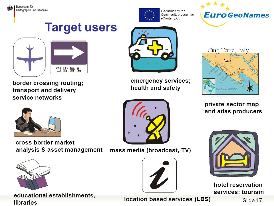 Co-funded by the Community programme eContentplus Slide 17 Target users hotel reservation services; tourism private sector map and atlas producers cross border market analysis & asset management location based services (LBS) border crossing routing; transport and delivery service networks mass media (broadcast, TV) educational establishments, libraries emergency services; health and safety