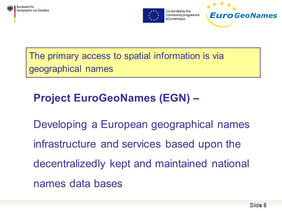 Slide 8 Project EuroGeoNames (EGN) – Developing a European geographical names infrastructure and services based upon the decentralizedly kept and maintained national names data bases Co-funded by the Community programme eContentplus The primary access to spatial information is via geographical names