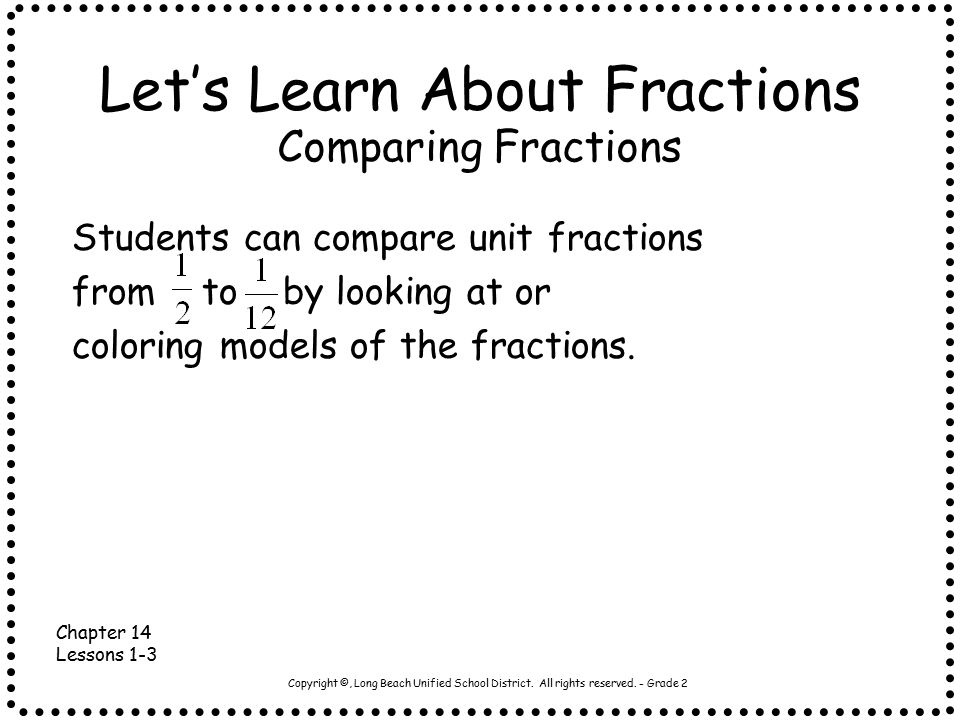 Copyright ©, Long Beach Unified School District. All rights reserved. - Grade 2 Let's Learn About Fractions Students can compare unit fractions from t