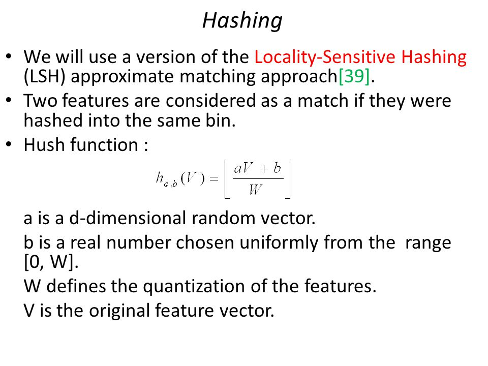 Hashing We will use a version of the Locality-Sensitive Hashing (LSH) approximate matching approach[39].