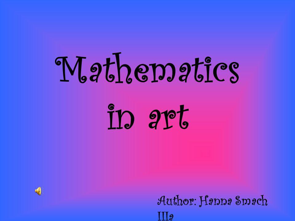 Mathematics in art Author: Hanna Smach IIIa