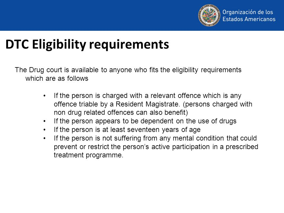 DTC Eligibility requirements The Drug court is available to anyone who fits the eligibility requirements which are as follows If the person is charged with a relevant offence which is any offence triable by a Resident Magistrate.