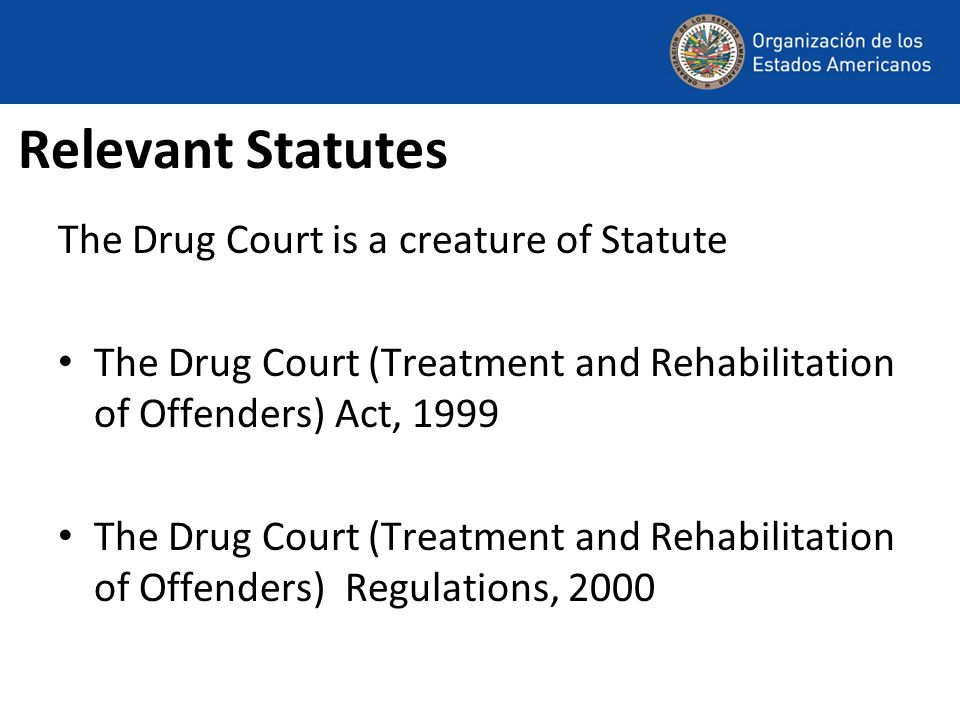 Relevant Statutes The Drug Court is a creature of Statute The Drug Court (Treatment and Rehabilitation of Offenders) Act, 1999 The Drug Court (Treatment and Rehabilitation of Offenders) Regulations, 2000