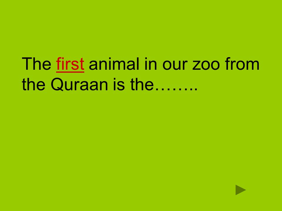 The first animal in our zoo from the Quraan is the……..