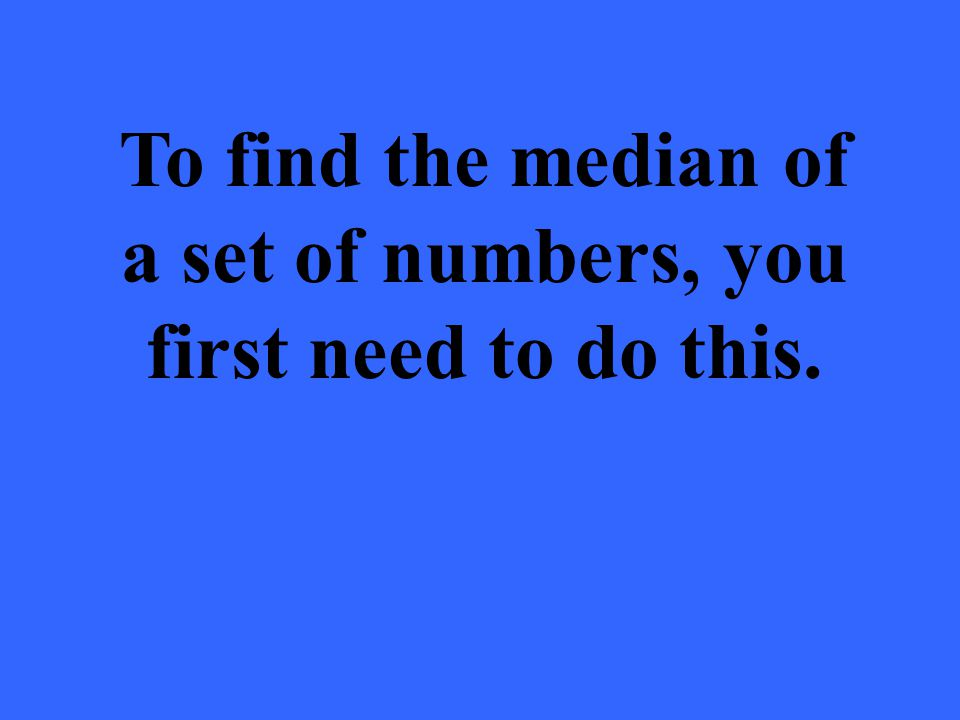 To find the median of a set of numbers, you first need to do this.