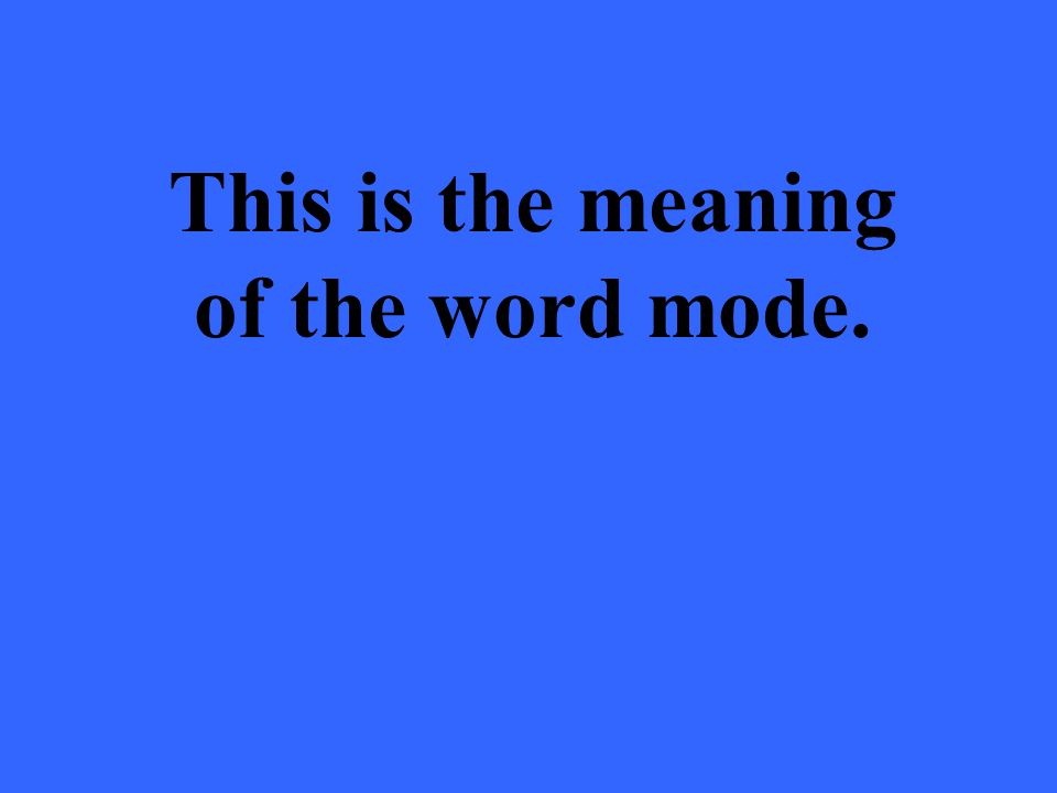 This is the meaning of the word mode.