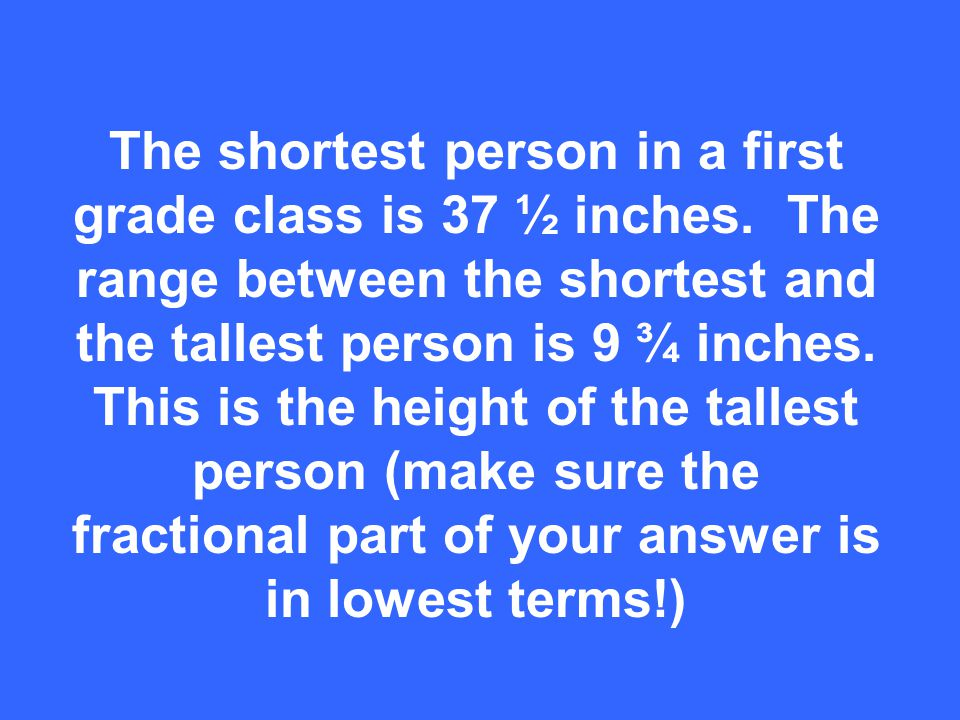 The shortest person in a first grade class is 37 ½ inches.
