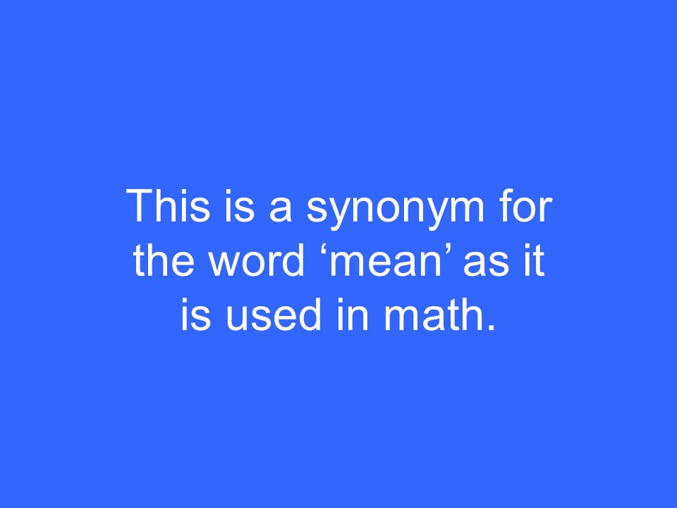 This is a synonym for the word 'mean' as it is used in math.