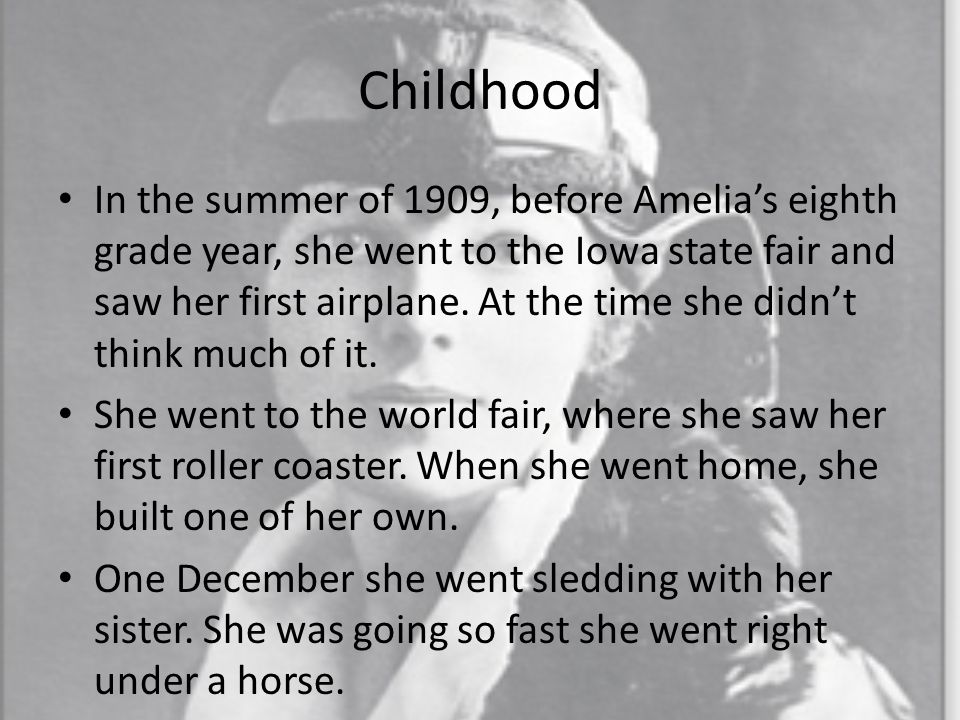 Childhood In the summer of 1909, before Amelia's eighth grade year, she went to the Iowa state fair and saw her first airplane.
