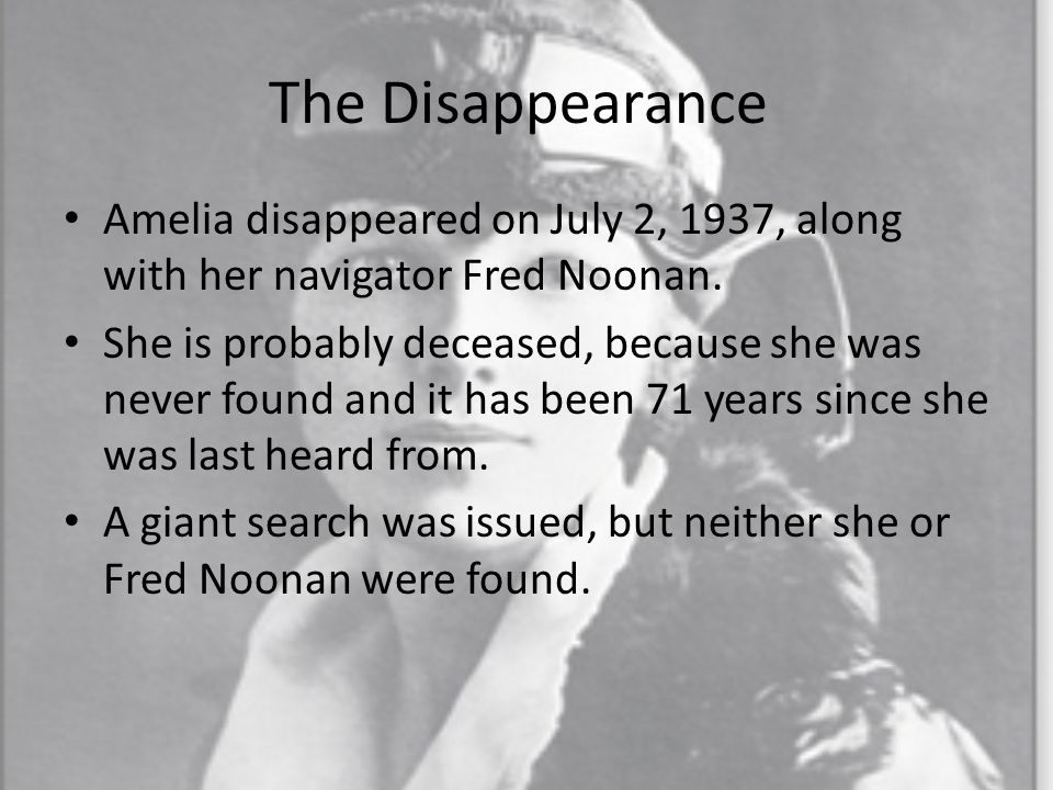 The Disappearance Amelia disappeared on July 2, 1937, along with her navigator Fred Noonan.
