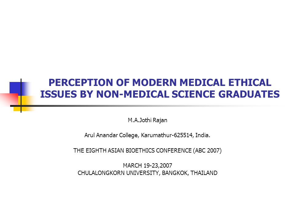 PERCEPTION OF MODERN MEDICAL ETHICAL ISSUES BY NON-MEDICAL SCIENCE GRADUATES M.A.Jothi Rajan Arul Anandar College, Karumathur-625514, India. THE EIGHT