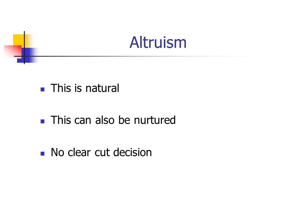 Altruism This is natural This can also be nurtured No clear cut decision