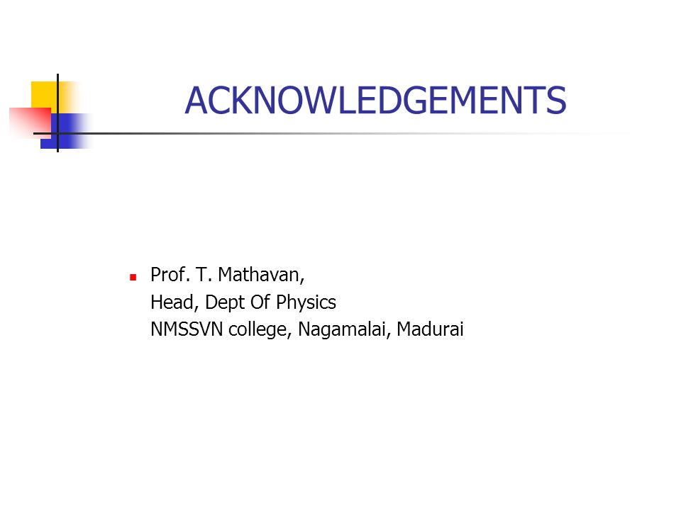 ACKNOWLEDGEMENTS Prof. T. Mathavan, Head, Dept Of Physics NMSSVN college, Nagamalai, Madurai