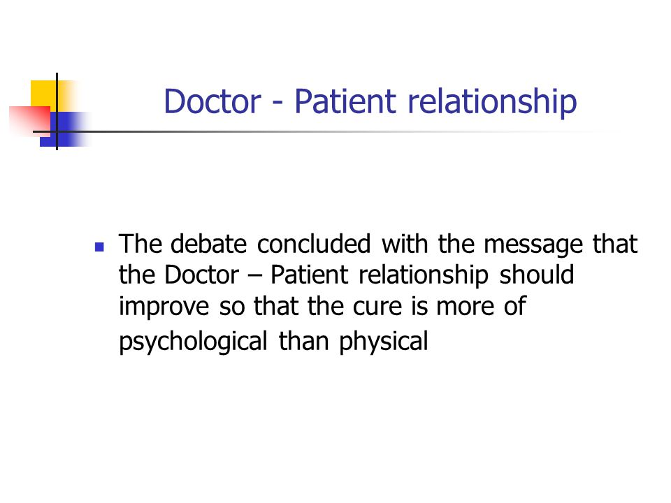Doctor - Patient relationship The debate concluded with the message that the Doctor – Patient relationship should improve so that the cure is more of