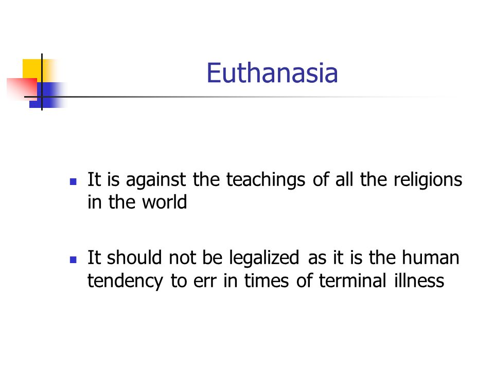Euthanasia It is against the teachings of all the religions in the world It should not be legalized as it is the human tendency to err in times of ter