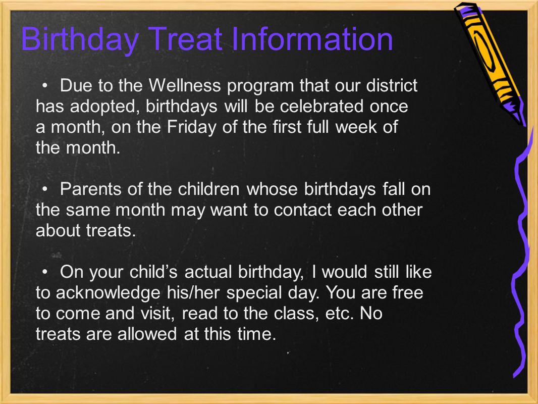 Birthday Treat Information Due to the Wellness program that our district has adopted, birthdays will be celebrated once a month, on the Friday of the first full week of the month.