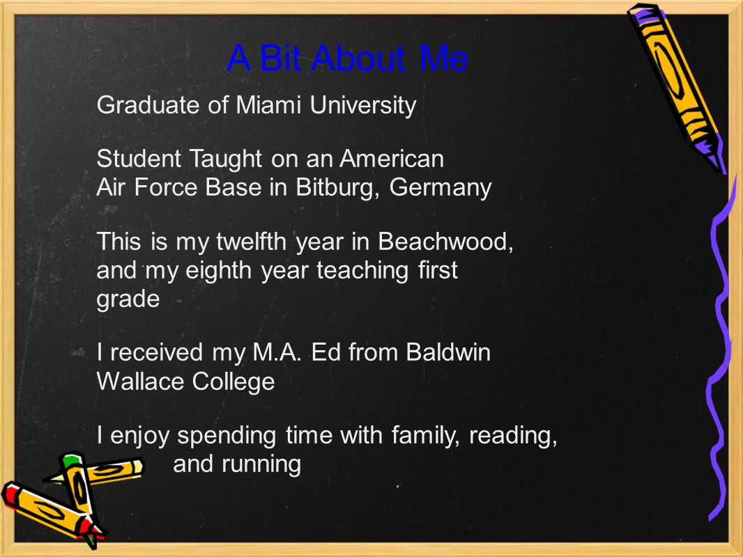 A Bit About Me Graduate of Miami University Student Taught on an American Air Force Base in Bitburg, Germany This is my twelfth year in Beachwood, and my eighth year teaching first grade I received my M.A.