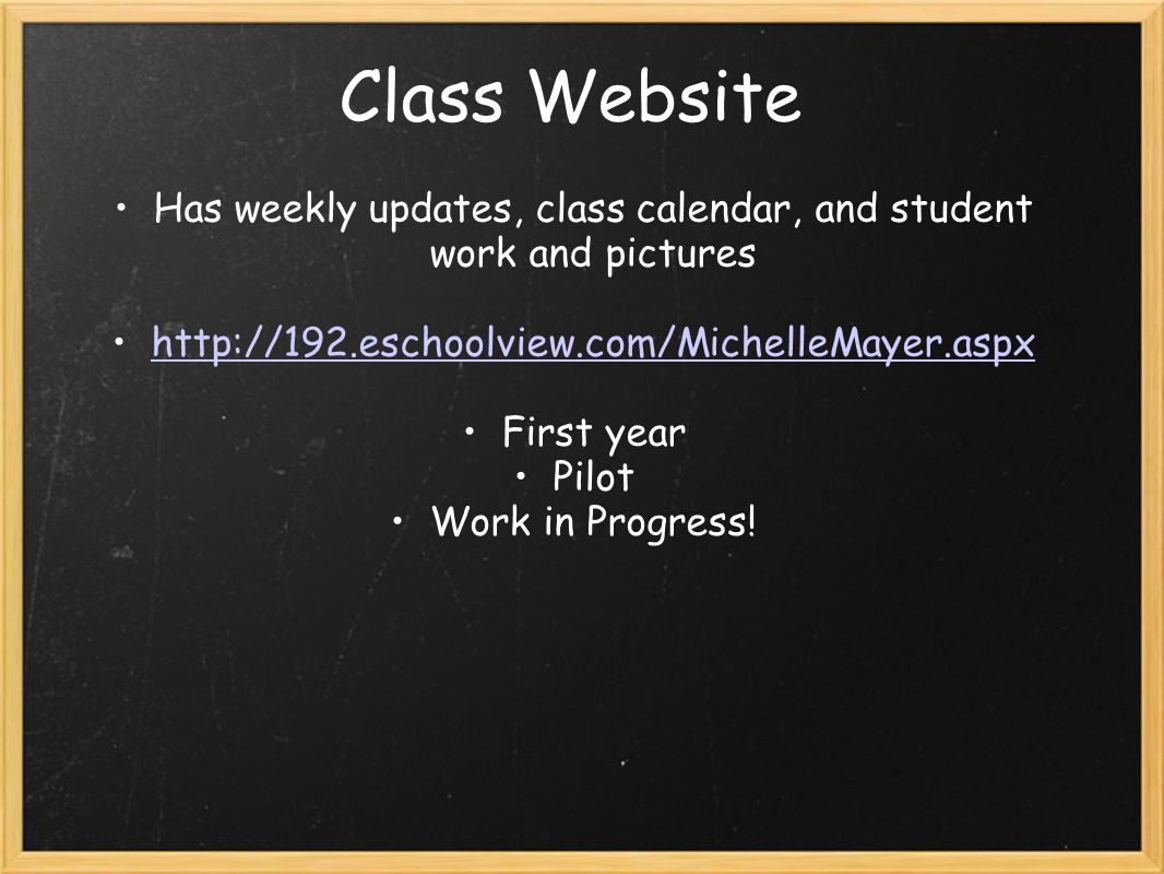 Class Website Has weekly updates, class calendar, and student work and pictures http://192.eschoolview.com/MichelleMayer.aspx First year Pilot Work in Progress!