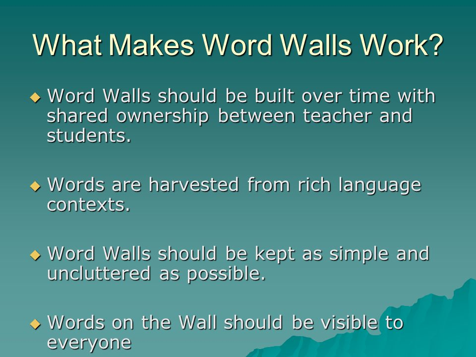 What Makes Word Walls Work?  Word Walls should be built over time with shared ownership between teacher and students.  Words are harvested from rich
