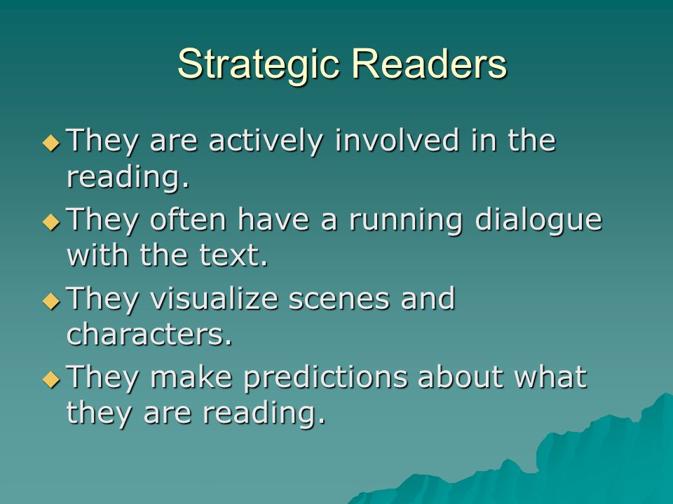 Strategic Readers Strategic Readers  They are actively involved in the reading.  They often have a running dialogue with the text.  They visualize