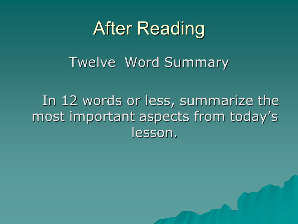 After Reading Twelve Word Summary In 12 words or less, summarize the most important aspects from today's lesson.