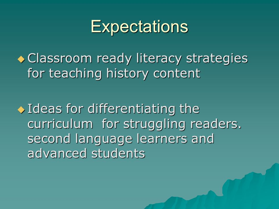 Expectations  Classroom ready literacy strategies for teaching history content  Ideas for differentiating the curriculum for struggling readers.
