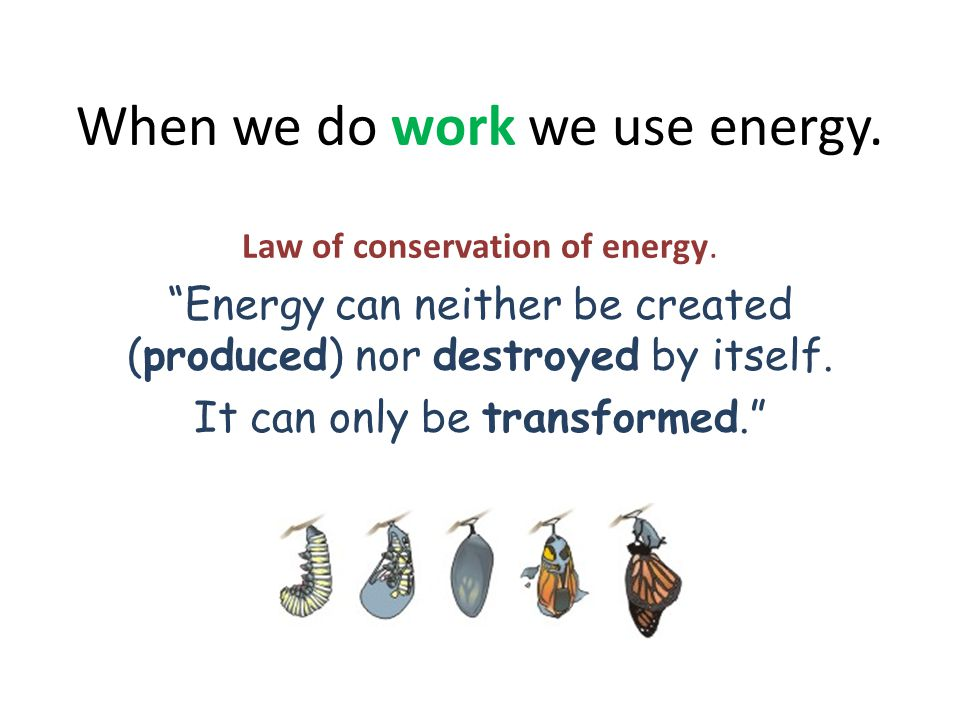 """When we do work we use energy. Law of conservation of energy. """"Energy can neither be created (produced) nor destroyed by itself. It can only be transf"""