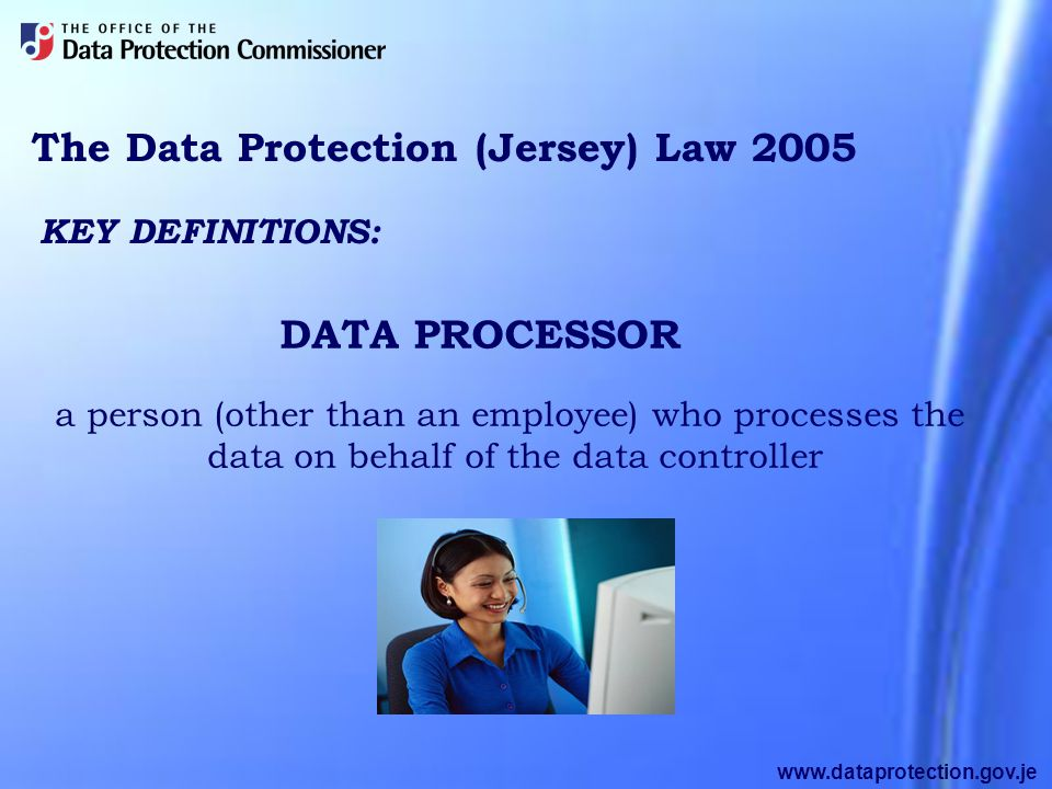 www.dataprotection.gov.je The Data Protection (Jersey) Law 2005 a person (other than an employee) who processes the data on behalf of the data controller KEY DEFINITIONS: DATA PROCESSOR
