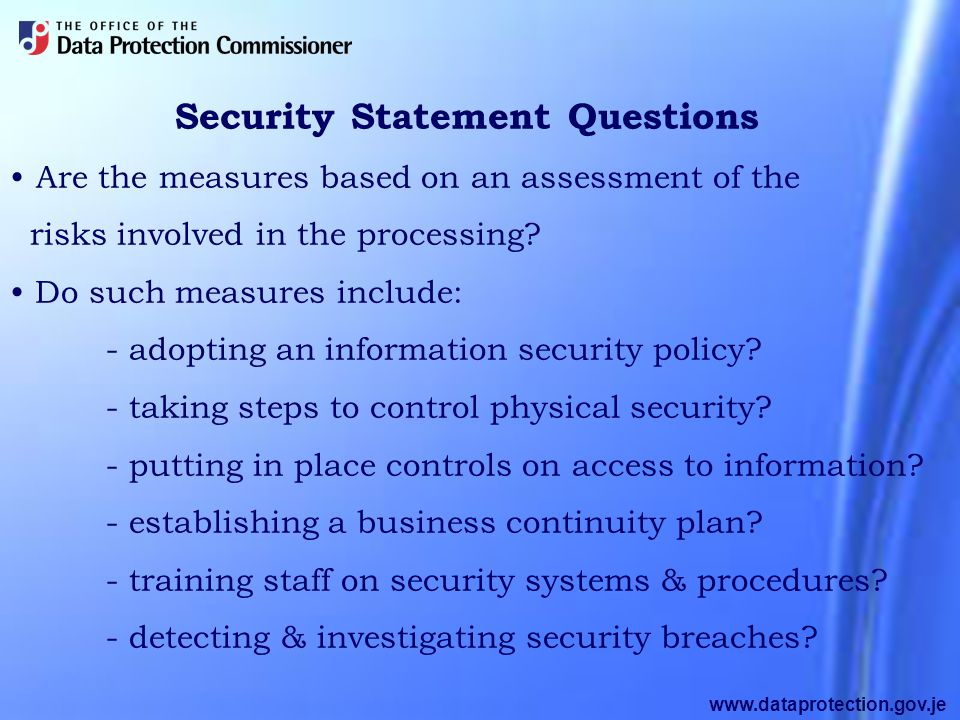 www.dataprotection.gov.je Security Statement Questions Are the measures based on an assessment of the risks involved in the processing.