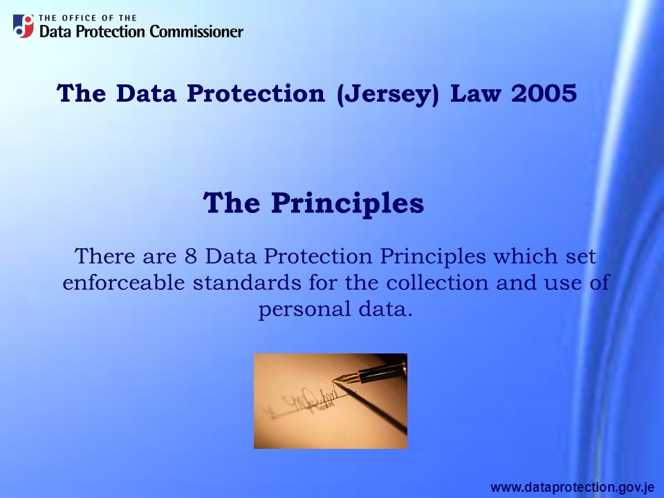 www.dataprotection.gov.je The Data Protection (Jersey) Law 2005 There are 8 Data Protection Principles which set enforceable standards for the collection and use of personal data.