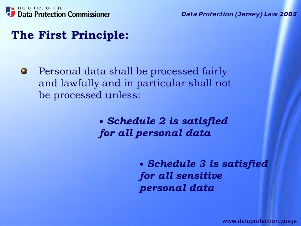 www.dataprotection.gov.je The First Principle: Data Protection (Jersey) Law 2005 Personal data shall be processed fairly and lawfully and in particular shall not be processed unless: Schedule 2 is satisfied for all personal data Schedule 3 is satisfied for all sensitive personal data