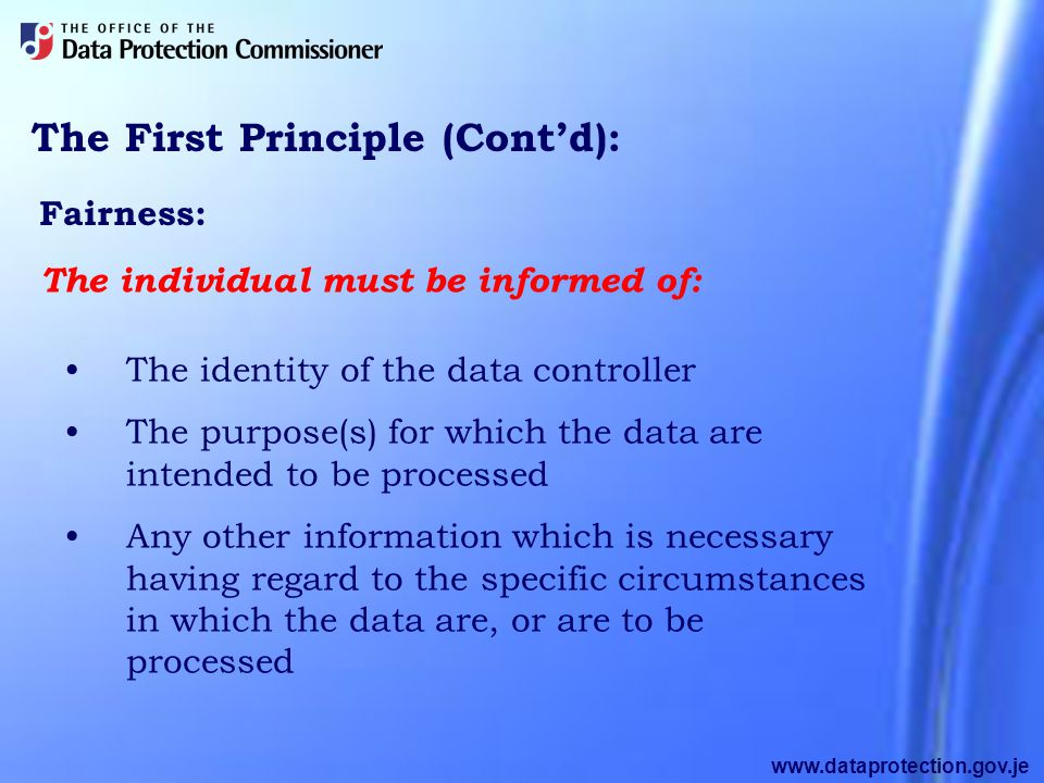 www.dataprotection.gov.je The First Principle (Cont'd): Fairness: The identity of the data controller The purpose(s) for which the data are intended to be processed Any other information which is necessary having regard to the specific circumstances in which the data are, or are to be processed The individual must be informed of: